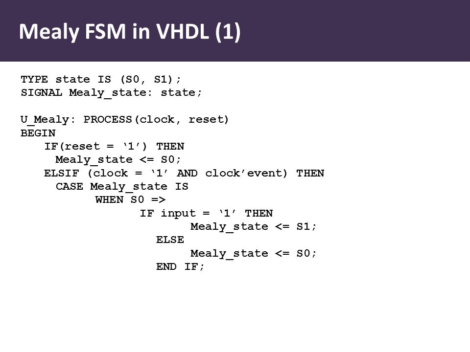 Mealy FSM in VHDL (1) TYPE state IS (S0, S1); SIGNAL Mealy_state: state; U_Mealy: PROCESS(clock, reset) BEGIN IF(reset = '1') THEN Mealy_state <= S0; ELSIF (clock = '1' AND clock'event) THEN CASE Mealy_state IS WHEN S0 => IF input = '1' THEN Mealy_state <= S1; ELSE Mealy_state <= S0; END IF;