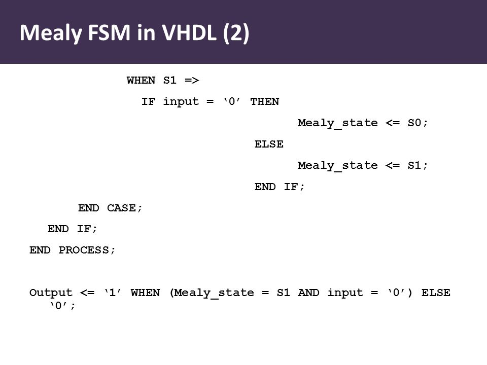 Mealy FSM in VHDL (2) WHEN S1 => IF input = '0' THEN Mealy_state <= S0; ELSE Mealy_state <= S1; END IF; END CASE; END IF; END PROCESS; Output <= '1' WHEN (Mealy_state = S1 AND input = '0') ELSE '0';