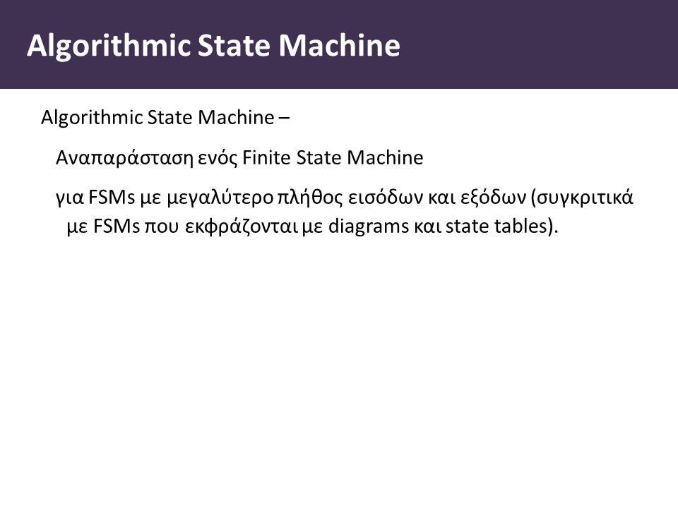 Algorithmic State Machine Algorithmic State Machine – Αναπαράσταση ενός Finite State Machine για FSMs με μεγαλύτερο πλήθος εισόδων και εξόδων (συγκριτικά με FSMs που εκφράζονται με diagrams και state tables).