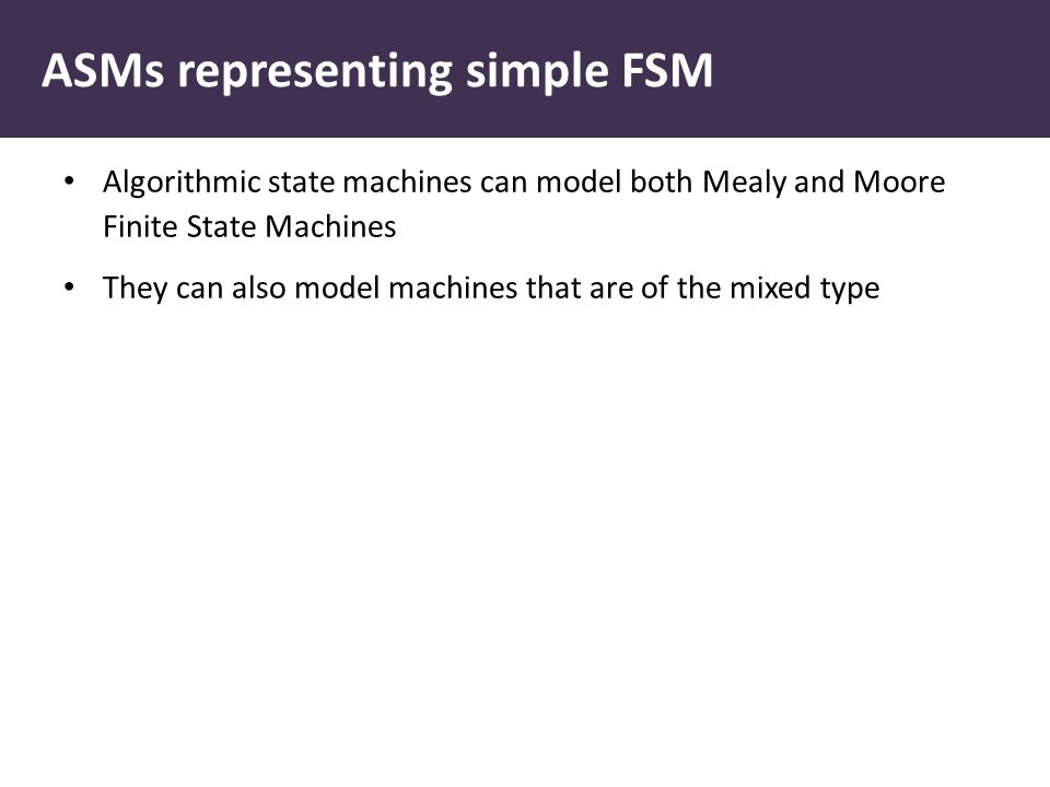 ASMs representing simple FSM Algorithmic state machines can model both Mealy and Moore Finite State Machines They can also model machines that are of the mixed type