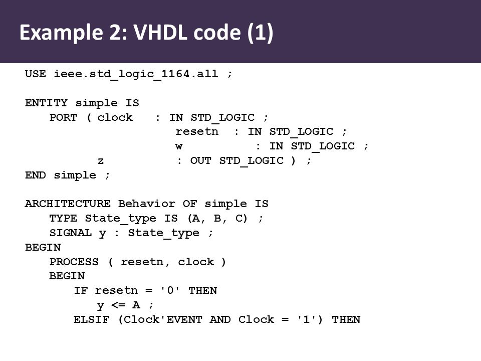 USE ieee.std_logic_1164.all ; ENTITY simple IS PORT (clock : IN STD_LOGIC ; resetn : IN STD_LOGIC ; w : IN STD_LOGIC ; z : OUT STD_LOGIC ) ; END simple ; ARCHITECTURE Behavior OF simple IS TYPE State_type IS (A, B, C) ; SIGNAL y : State_type ; BEGIN PROCESS ( resetn, clock ) BEGIN IF resetn = 0 THEN y <= A ; ELSIF (Clock EVENT AND Clock = 1 ) THEN Example 2: VHDL code (1)