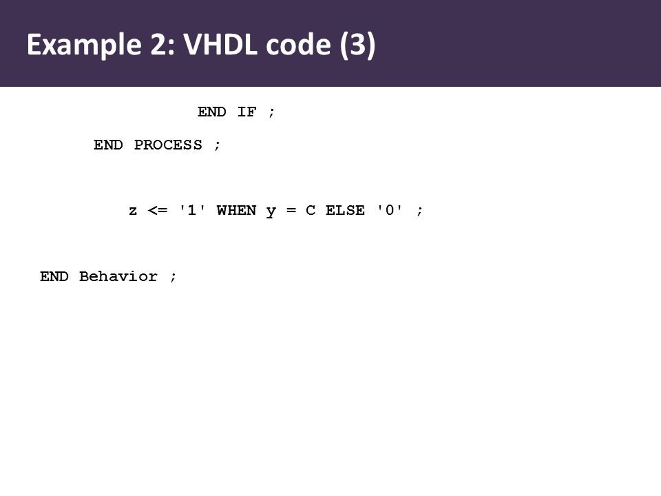 Example 2: VHDL code (3) END IF ; END PROCESS ; z <= 1 WHEN y = C ELSE 0 ; END Behavior ;
