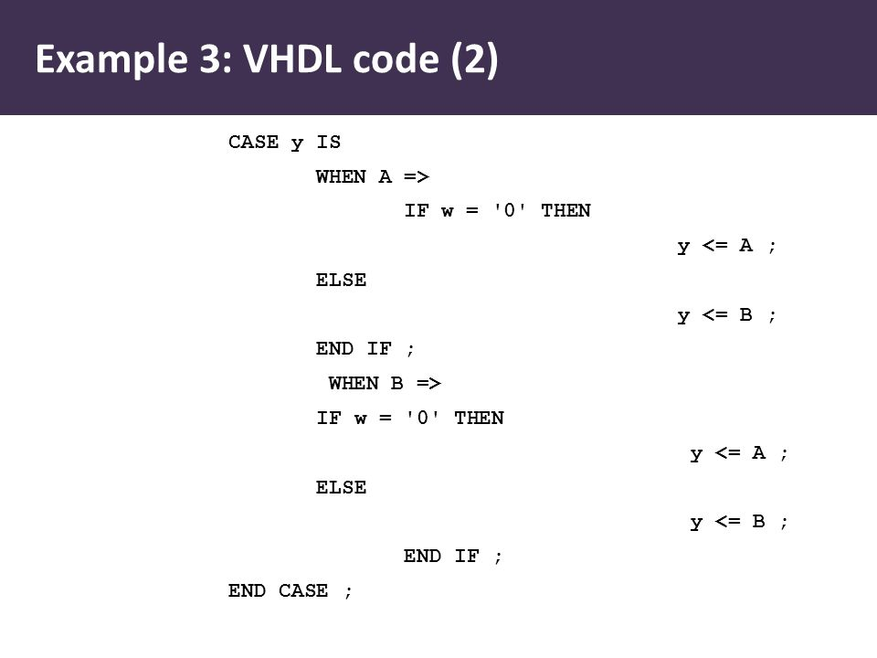 CASE y IS WHEN A => IF w = '0' THEN y <= A ; ELSE y <= B ; END IF ; WHEN B => IF w = '0' THEN y <= A ; ELSE y <= B ; END IF ; END CASE ; Example 3: VH