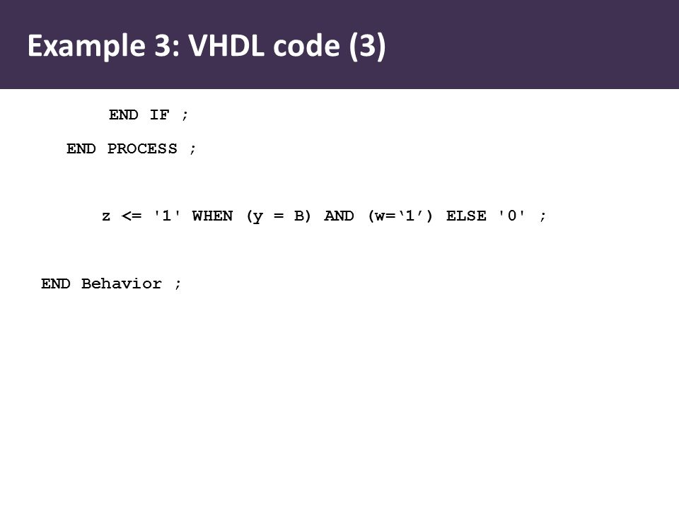 Example 3: VHDL code (3) END IF ; END PROCESS ; z <= '1' WHEN (y = B) AND (w='1') ELSE '0' ; END Behavior ;
