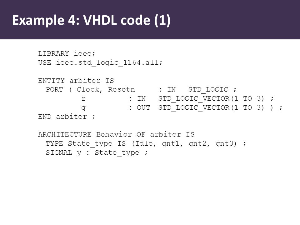 Example 4: VHDL code (1) LIBRARY ieee; USE ieee.std_logic_1164.all; ENTITY arbiter IS PORT ( Clock, Resetn : IN STD_LOGIC ; r : INSTD_LOGIC_VECTOR(1 TO 3) ; g : OUT STD_LOGIC_VECTOR(1 TO 3) ) ; END arbiter ; ARCHITECTURE Behavior OF arbiter IS TYPE State_type IS (Idle, gnt1, gnt2, gnt3) ; SIGNAL y : State_type ;