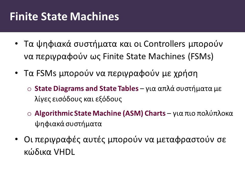 Finite State Machines Τα ψηφιακά συστήματα και οι Controllers μπορούν να περιγραφούν ως Finite State Machines (FSMs) Τα FSMs μπορούν να περιγραφούν με χρήση o State Diagrams and State Tables – για απλά συστήματα με λίγες εισόδους και εξόδους o Algorithmic State Machine (ASM) Charts – για πιο πολύπλοκα ψηφιακά συστήματα Οι περιγραφές αυτές μπορούν να μεταφραστούν σε κώδικα VHDL