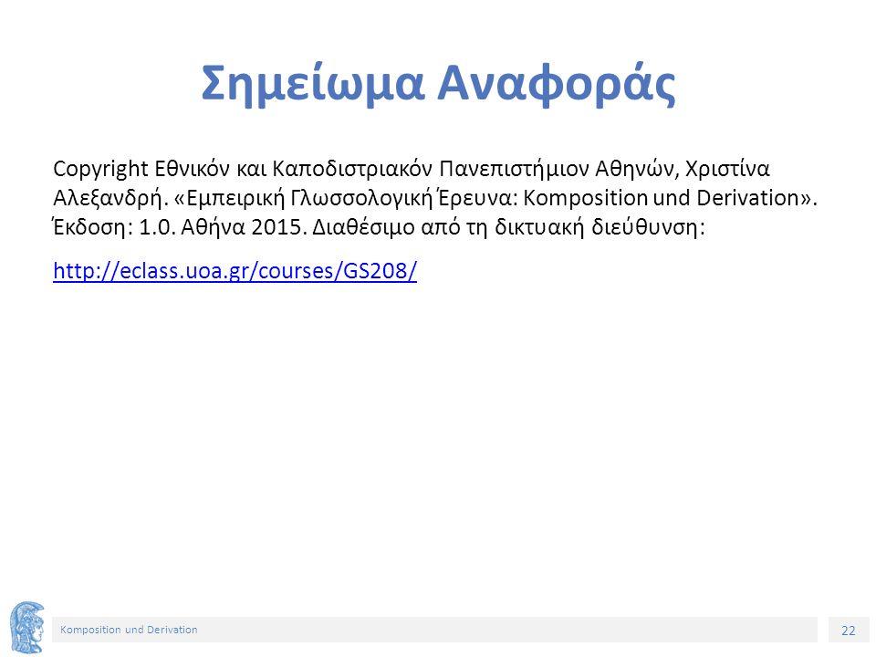 22 Komposition und Derivation Σημείωμα Αναφοράς Copyright Εθνικόν και Καποδιστριακόν Πανεπιστήμιον Αθηνών, Χριστίνα Αλεξανδρή.