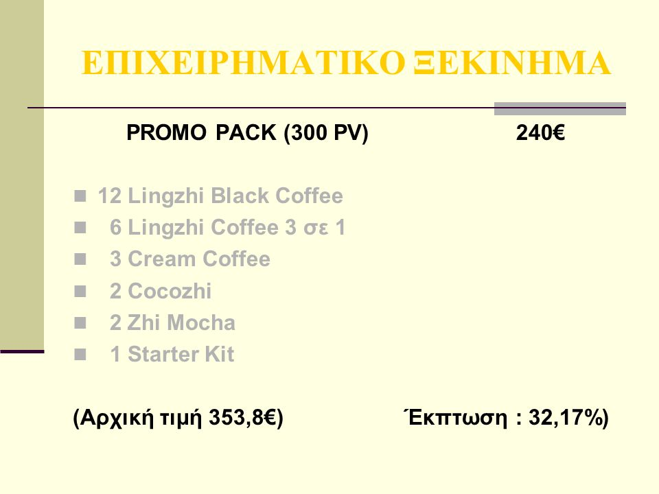 ΕΠΙΧΕΙΡΗΜΑΤΙΚΟ ΞΕΚΙΝΗΜΑ PROMO PACK (300 PV) 240€ 12 Lingzhi Black Coffee 6 Lingzhi Coffee 3 σε 1 3 Cream Coffee 2 Cocozhi 2 Zhi Mocha 1 Starter Kit (Αρχική τιμή 353,8€) Έκπτωση : 32,17%)