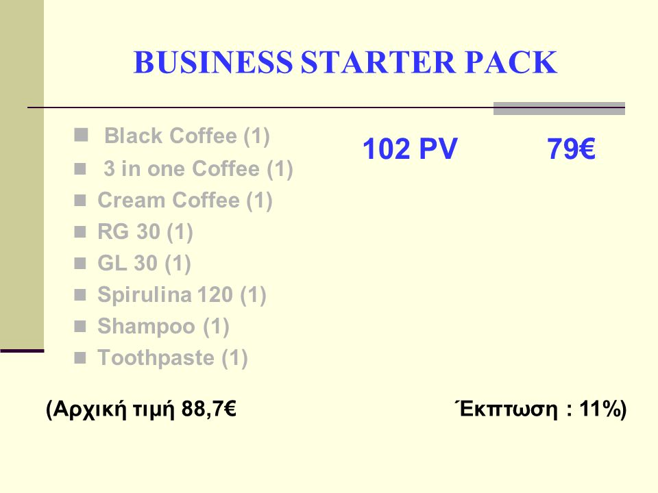 BUSINESS STARTER PACK Black Coffee (1) 3 in one Coffee (1) Cream Coffee (1) RG 30 (1) GL 30 (1) Spirulina 120 (1) Shampoo (1) Toothpaste (1) 102 PV 79