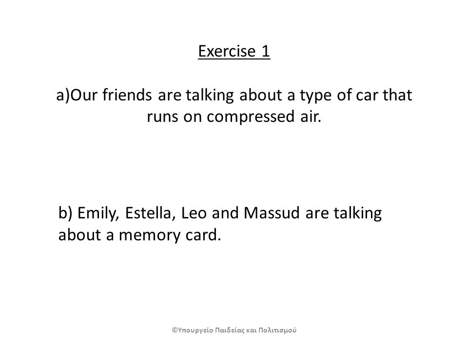 Exercise 1 a)Our friends are talking about a type of car that runs on compressed air. b) Emily, Estella, Leo and Massud are talking about a memory car