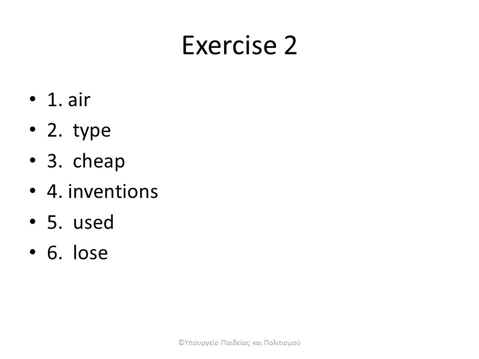 Exercise 2 1. air 2. type 3. cheap 4. inventions 5. used 6. lose ©Υπουργείο Παιδείας και Πολιτισμού