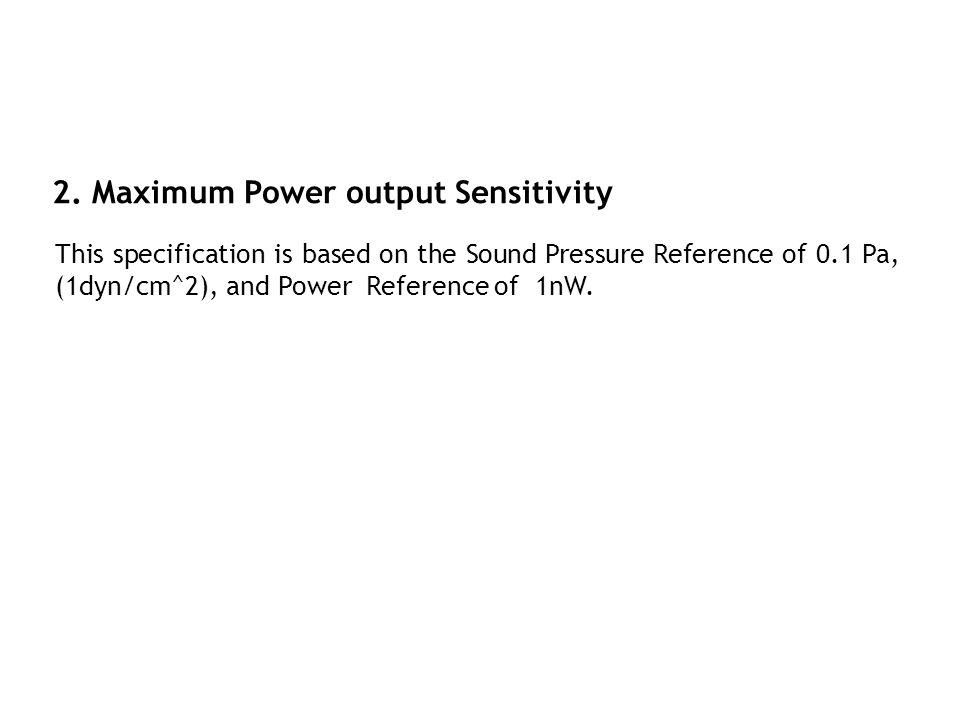 2. Maximum Power output Sensitivity This specification is based on the Sound Pressure Reference of 0.1 Pa, (1dyn/cm^2), and Power Reference of 1nW.