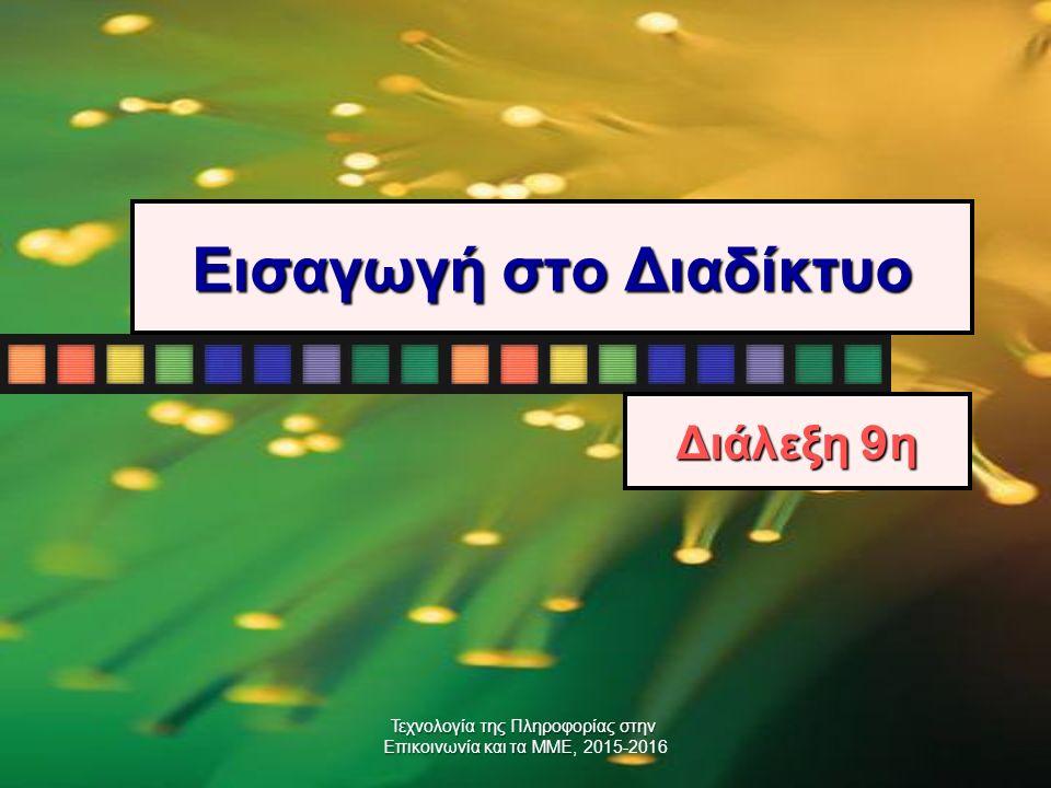 Τεχνολογία της Πληροφορίας στην Επικοινωνία και τα ΜΜΕ Επικοινωνία και τα ΜΜΕ, 2015-2016 Εισαγωγή στο Διαδίκτυο Διάλεξη 9 η