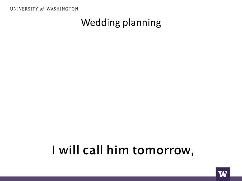 Wedding planning I will call him tomorrow,