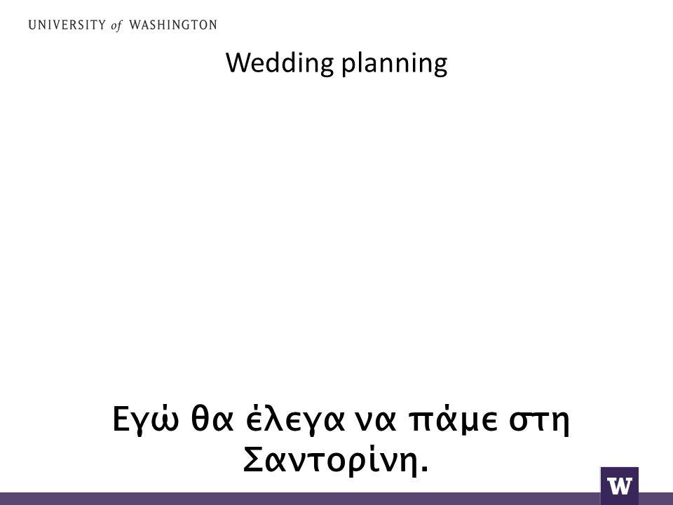 Wedding planning Εγώ θα έλεγα να πάμε στη Σαντορίνη.