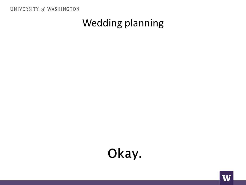 Wedding planning Okay.