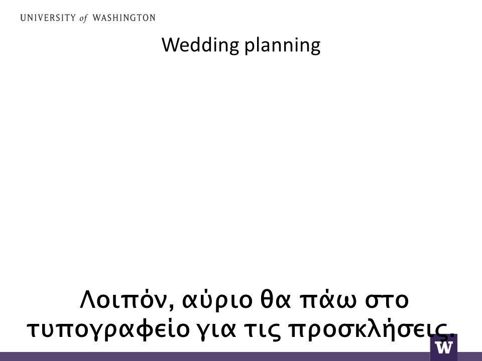 Wedding planning Λοιπόν, αύριο θα πάω στο τυπογραφείο για τις προσκλήσεις.