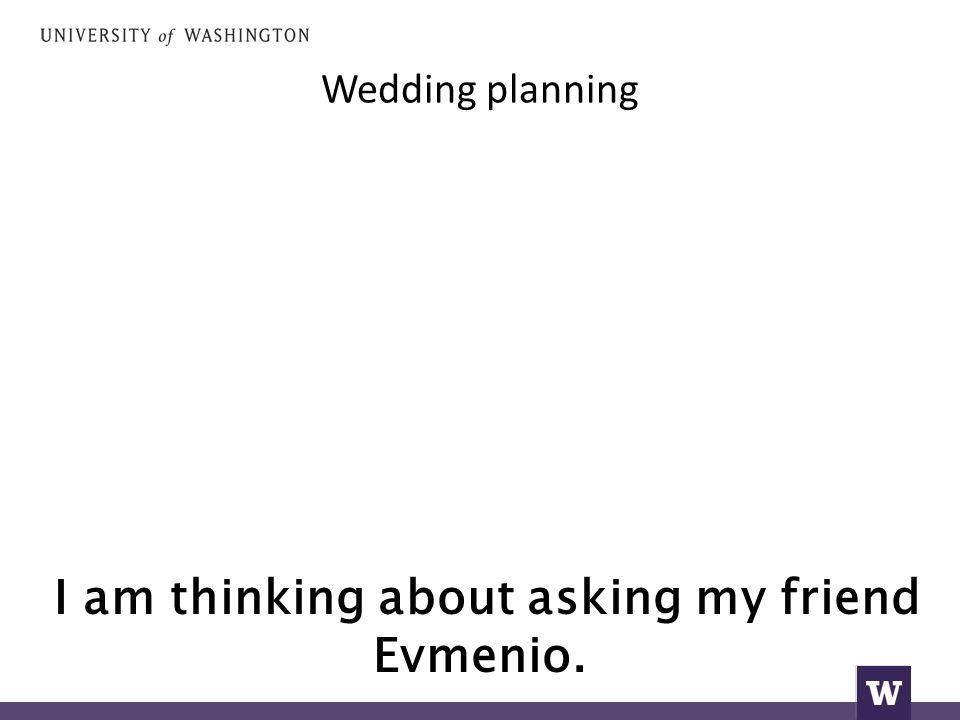 Wedding planning I am thinking about asking my friend Evmenio.