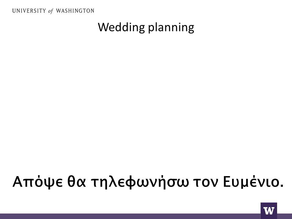 Wedding planning Απόψε θα τηλεφωνήσω τον Ευμένιο.
