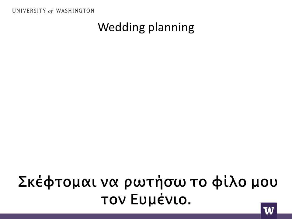 Wedding planning Σκέφτομαι να ρωτήσω το φίλο μου τον Ευμένιο.