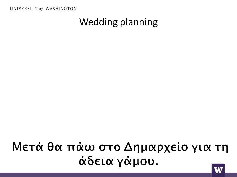 Wedding planning Μετά θα πάω στο Δημαρχείο για τη άδεια γάμου.