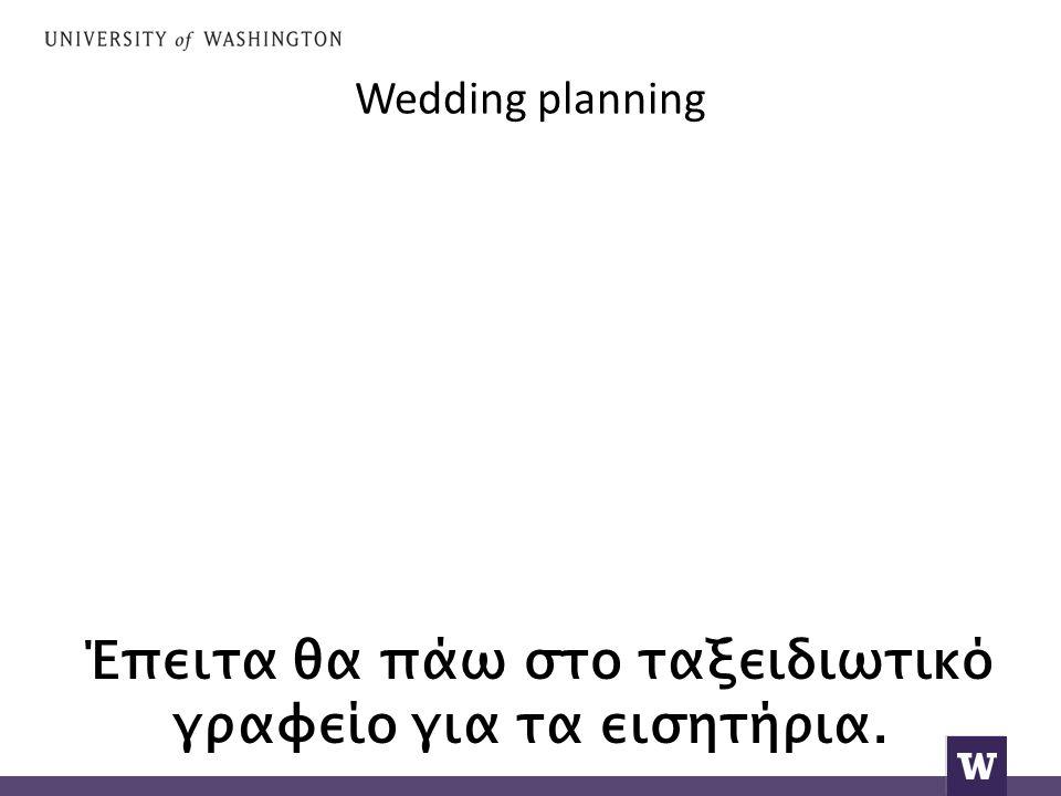 Wedding planning Έπειτα θα πάω στο ταξειδιωτικό γραφείο για τα εισητήρια.