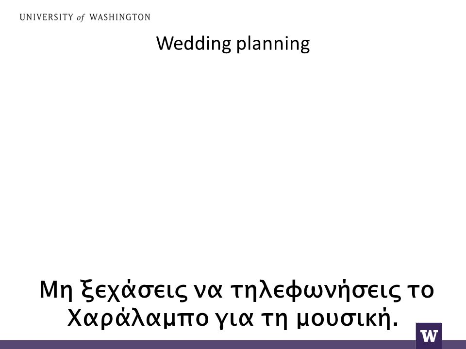 Wedding planning Μη ξεχάσεις να τηλεφωνήσεις το Χαράλαμπο για τη μουσική.