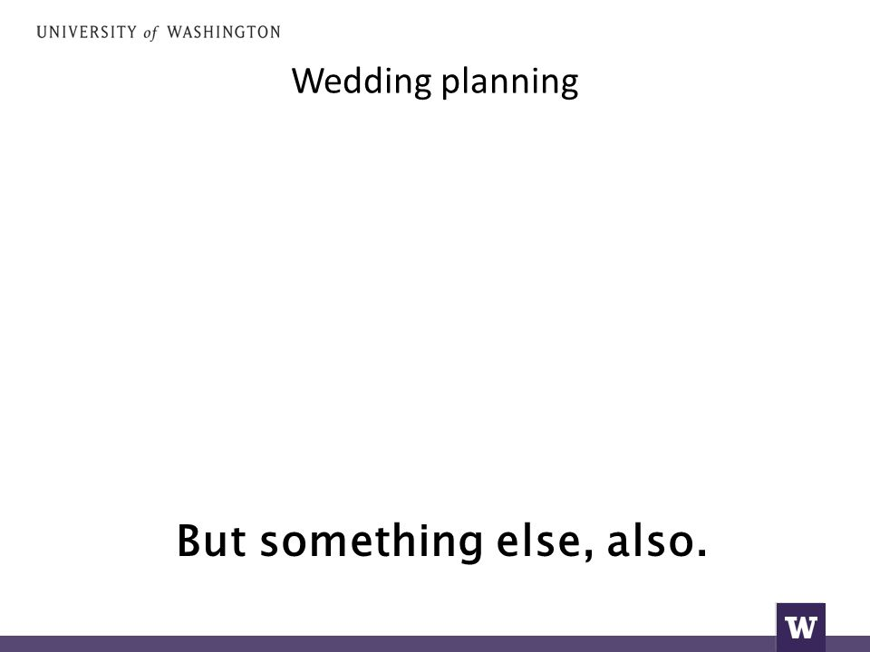 Wedding planning But something else, also.