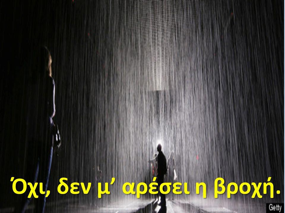 Όχι, δεν μ' αρέσει η βροχή.