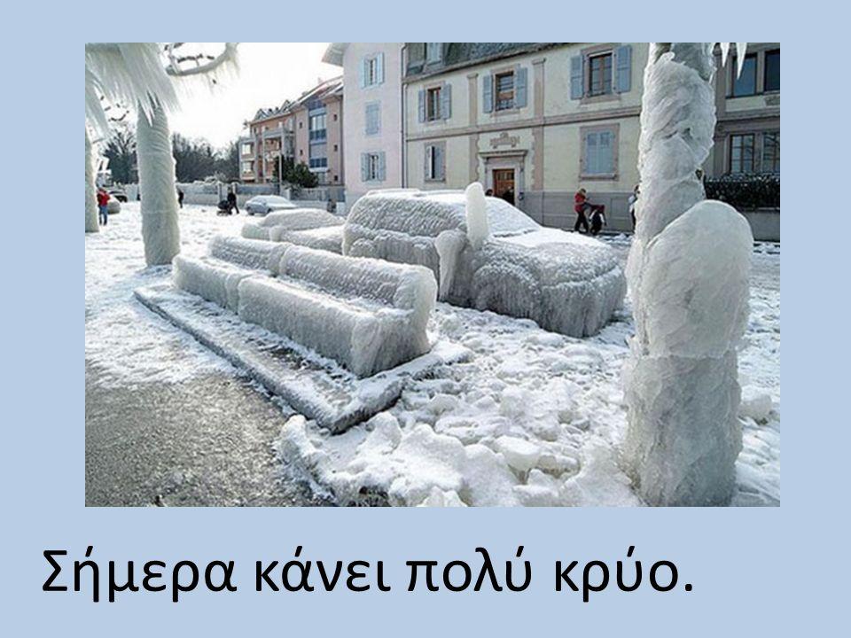 Σήμερα κάνει πολύ κρύο.