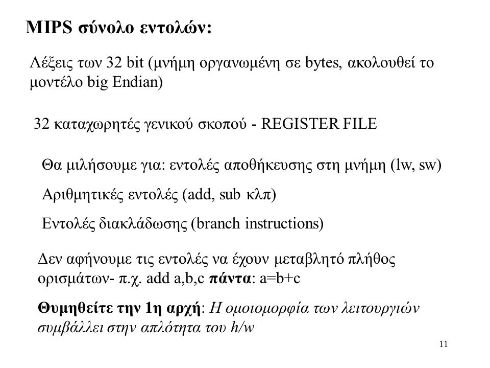 11 MIPS σύνολο εντολών: Λέξεις των 32 bit (μνήμη οργανωμένη σε bytes, ακολουθεί το μοντέλο big Εndian) 32 καταχωρητές γενικού σκοπού - REGISTER FILE Θα μιλήσουμε για: εντολές αποθήκευσης στη μνήμη (lw, sw) Αριθμητικές εντολές (add, sub κλπ) Εντολές διακλάδωσης (branch instructions) Δεν αφήνουμε τις εντολές να έχουν μεταβλητό πλήθος ορισμάτων- π.χ.