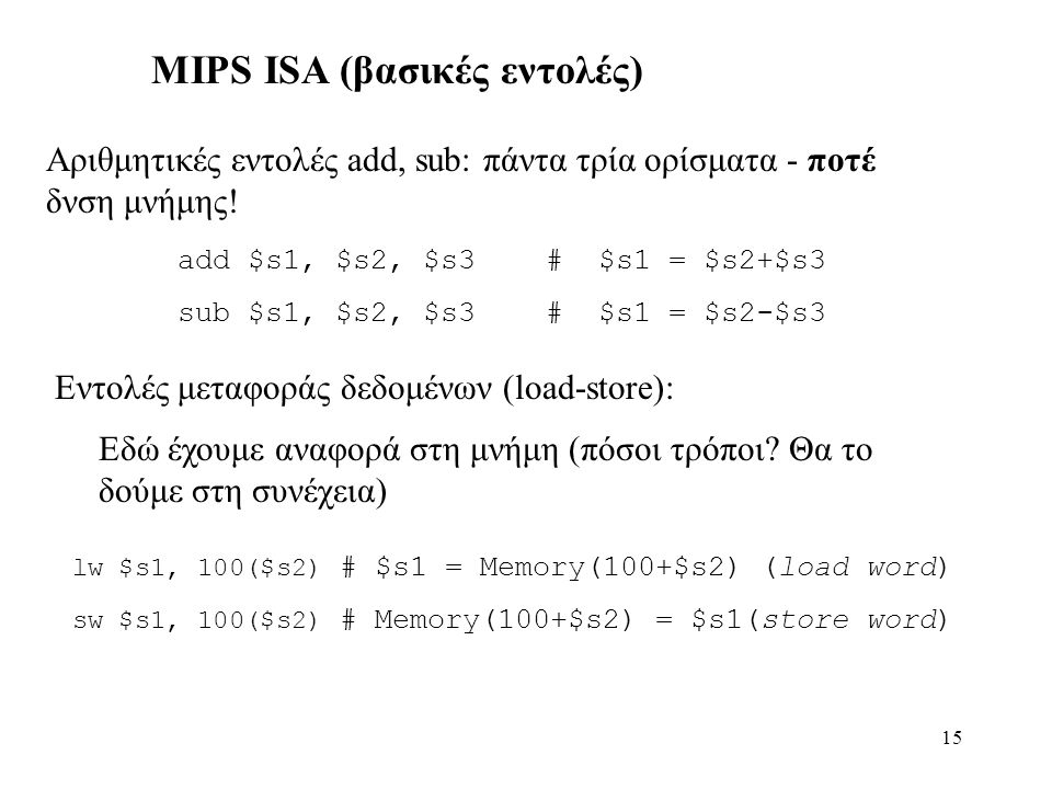 15 MIPS ISA (βασικές εντολές) add $s1, $s2, $s3 # $s1 = $s2+$s3 sub $s1, $s2, $s3 # $s1 = $s2-$s3 Αριθμητικές εντολές add, sub: πάντα τρία ορίσματα - ποτέ δνση μνήμης.
