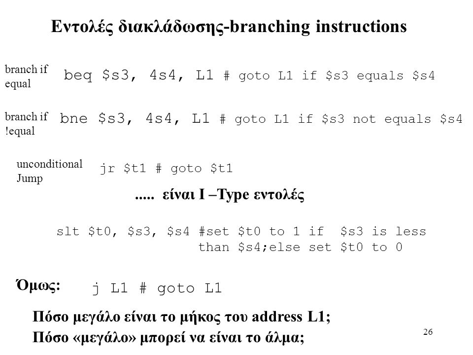 26 Εντολές διακλάδωσης-branching instructions branch if equal beq $s3, 4s4, L1 # goto L1 if $s3 equals $s4 branch if !equal bne $s3, 4s4, L1 # goto L1 if $s3 not equals $s4 unconditional Jump j L1 # goto L1 jr $t1 # goto $t1.....
