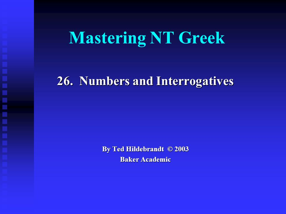 Mastering NT Greek 26. Numbers and Interrogatives By Ted Hildebrandt © 2003 Baker Academic