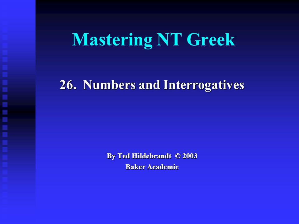 Mastering NT Greek 26. Numbers and Interrogatives By Ted Hildebrandt © 2003 Baker Academic