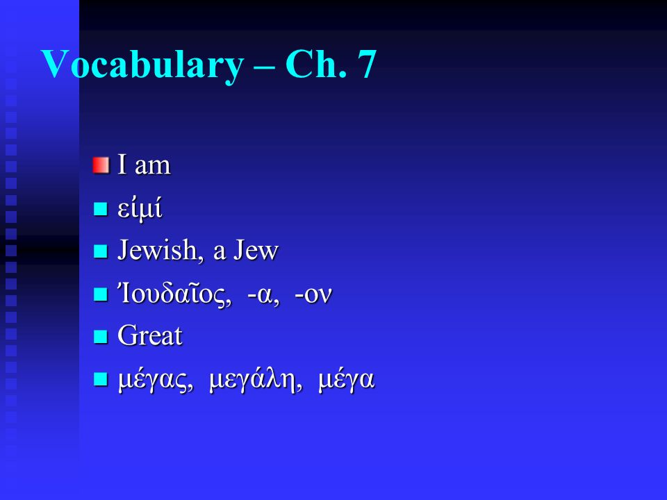 Vocabulary – Ch. 7 I am ε ἰ μί ε ἰ μί Jewish, a Jew Jewish, a Jew Ἰ ουδα ῖ ος, -α, -ον Ἰ ουδα ῖ ος, -α, -ον Great Great μέγας, μεγάλη, μέγα μέγας, μεγ