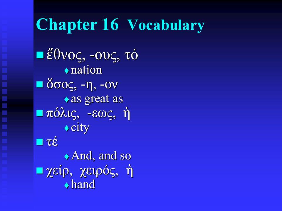 Chapter 16 Vocabulary ἔ θνος, -ους, τό ἔ θνος, -ους, τό  nation ὅ σος, -η, -ον ὅ σος, -η, -ον  as great as πόλις, -εως, ἡ πόλις, -εως, ἡ  city τέ τέ  And, and so χείρ, χειρός, ἡ χείρ, χειρός, ἡ  hand