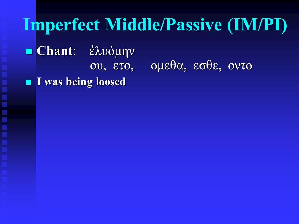 Imperfect Middle/Passive (IM/PI) Chant: ἐ λυόμην ου, ετο, ομεθα, εσθε, οντο Chant: ἐ λυόμην ου, ετο, ομεθα, εσθε, οντο I was being loosed I was being loosed