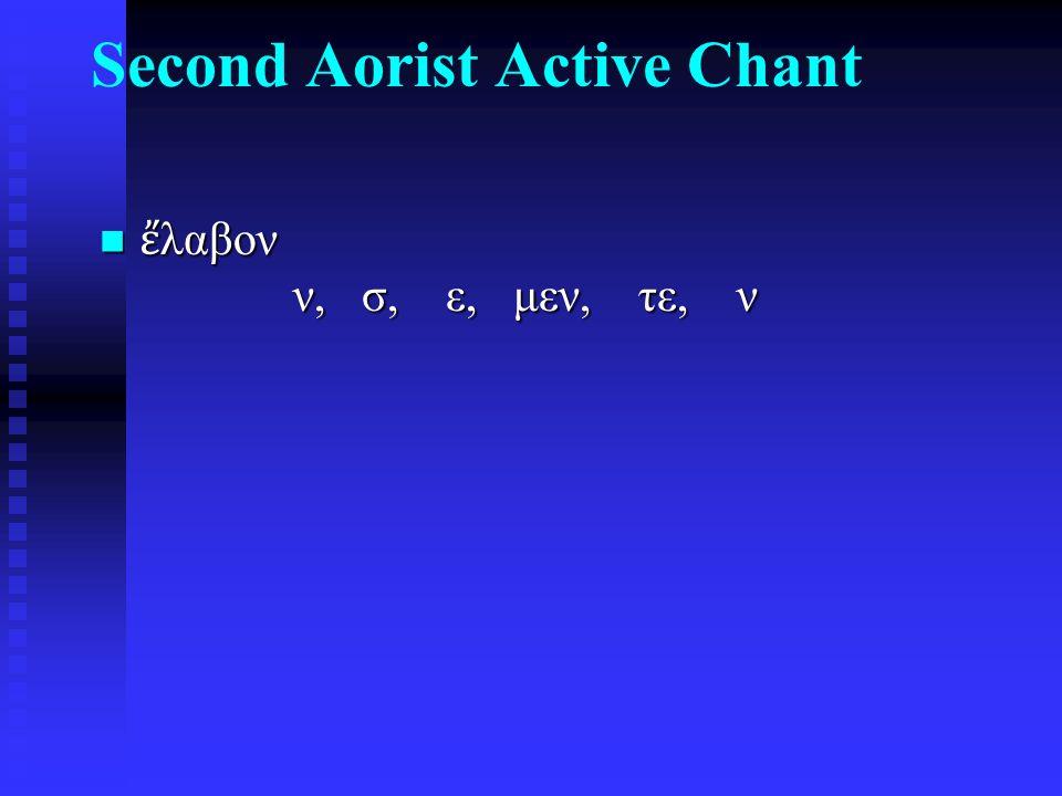 Second Aorist Active Chant ἔ λαβον ν, σ, ε, μεν, τε, ν ἔ λαβον ν, σ, ε, μεν, τε, ν