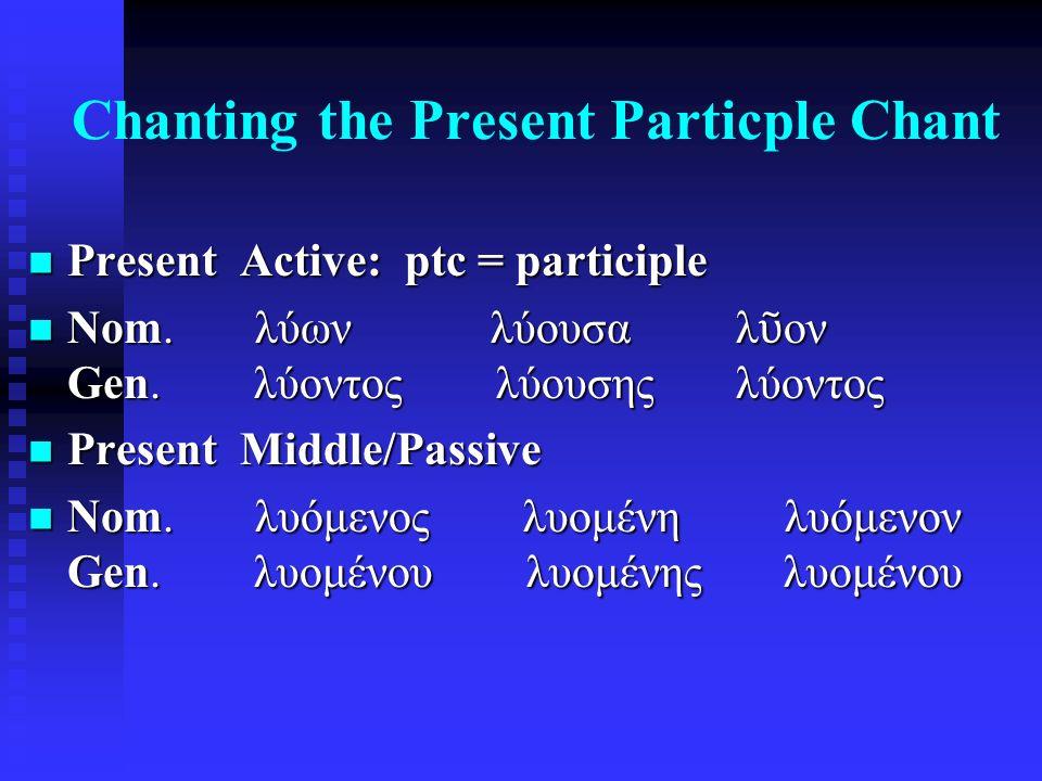 Chanting the Present Particple Chant Present Active: ptc = participle Present Active: ptc = participle Nom. λύων λύουσα λ ῦ ον Gen. λύοντος λύουσης λύ
