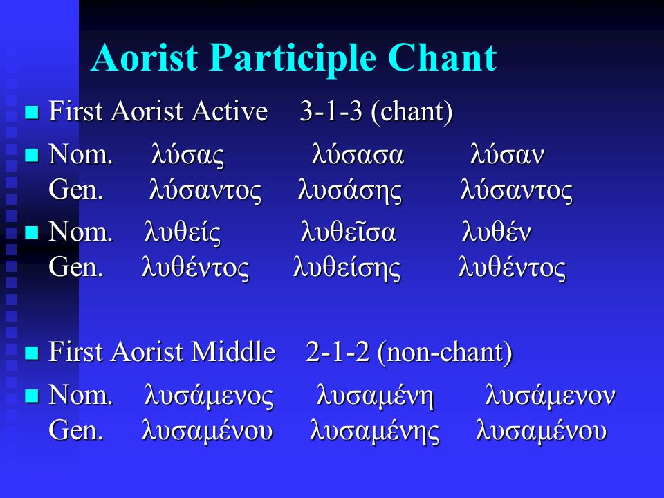 Aorist Participle Chant First Aorist Active 3-1-3 (chant) First Aorist Active 3-1-3 (chant) Nom. λύσας λύσασα λύσαν Gen. λύσαντος λυσάσης λύσαντος Nom