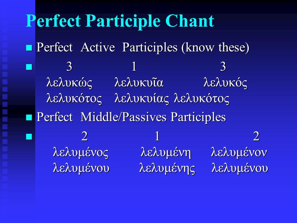 Perfect Participle Chant Perfect Active Participles (know these) Perfect Active Participles (know these) 3 1 3 λελυκώς λελυκυ ῖ α λελυκός λελυκότοςλελυκυίας λελυκότος 3 1 3 λελυκώς λελυκυ ῖ α λελυκός λελυκότοςλελυκυίας λελυκότος Perfect Middle/Passives Participles Perfect Middle/Passives Participles 2 1 2 λελυμένος λελυμένη λελυμένον λελυμένου λελυμένης λελυμένου 2 1 2 λελυμένος λελυμένη λελυμένον λελυμένου λελυμένης λελυμένου