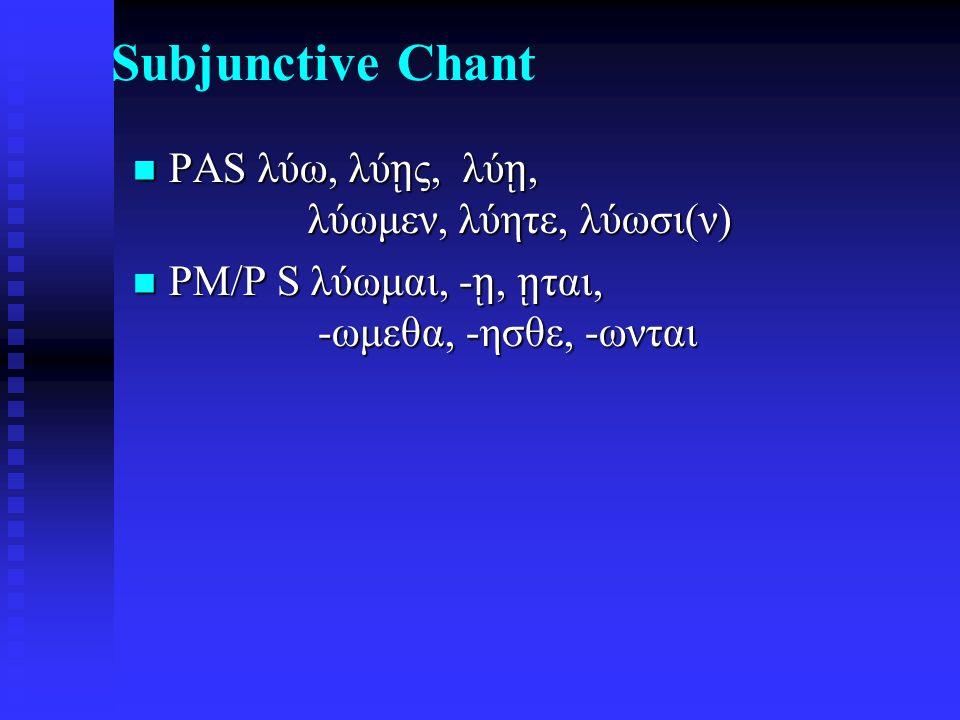 Subjunctive Chant PAS λύω, λύ ῃ ς, λύ ῃ, λύωμεν, λύητε, λύωσι(ν) PAS λύω, λύ ῃ ς, λύ ῃ, λύωμεν, λύητε, λύωσι(ν) PM/P S λύωμαι, - ῃ, ῃ ται, -ωμεθα, -ησθε, -ωνται PM/P S λύωμαι, - ῃ, ῃ ται, -ωμεθα, -ησθε, -ωνται