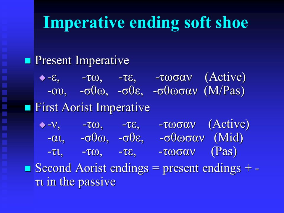 Imperative ending soft shoe Present Imperative Present Imperative  -ε, -τω, -τε, -τωσαν (Active) -ου, -σθω, -σθε, -σθωσαν (M/Pas) First Aorist Imperative First Aorist Imperative  -ν, -τω, -τε, -τωσαν (Active) -αι, -σθω, -σθε, -σθωσαν (Mid) -τι, -τω, -τε, -τωσαν (Pas) Second Aorist endings = present endings + - τι in the passive Second Aorist endings = present endings + - τι in the passive