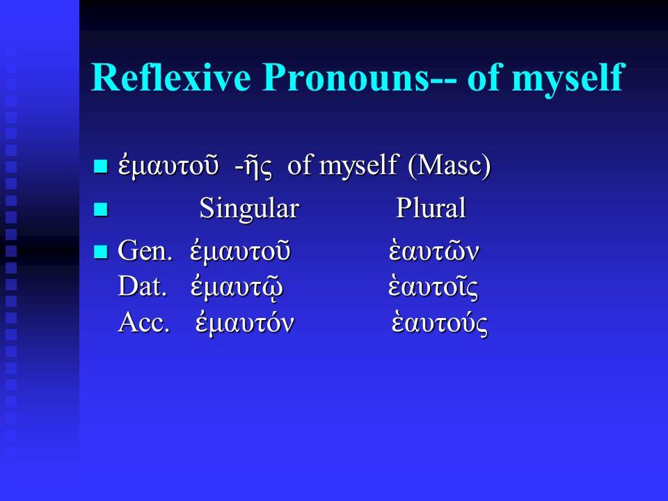 Reflexive Pronouns-- of myself ἐ μαυτο ῦ - ῆ ς of myself (Masc) ἐ μαυτο ῦ - ῆ ς of myself (Masc) Singular Plural Singular Plural Gen.
