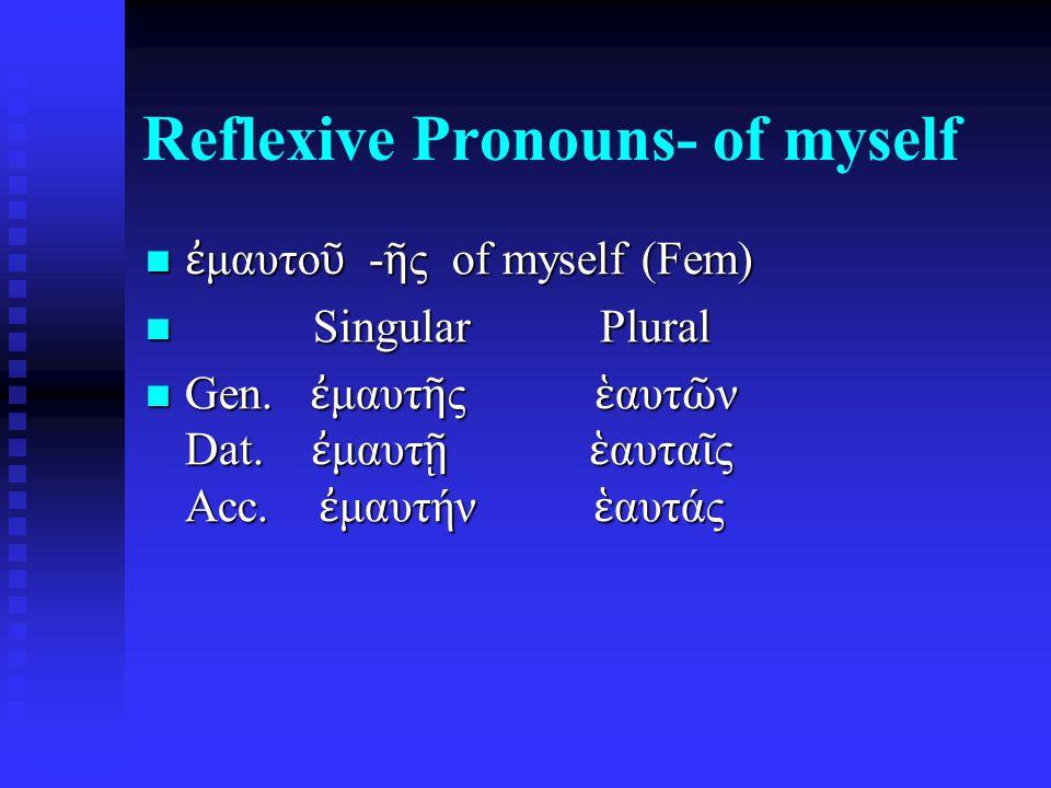 Reflexive Pronouns- of myself ἐ μαυτο ῦ - ῆ ς of myself (Fem) ἐ μαυτο ῦ - ῆ ς of myself (Fem) Singular Plural Singular Plural Gen.