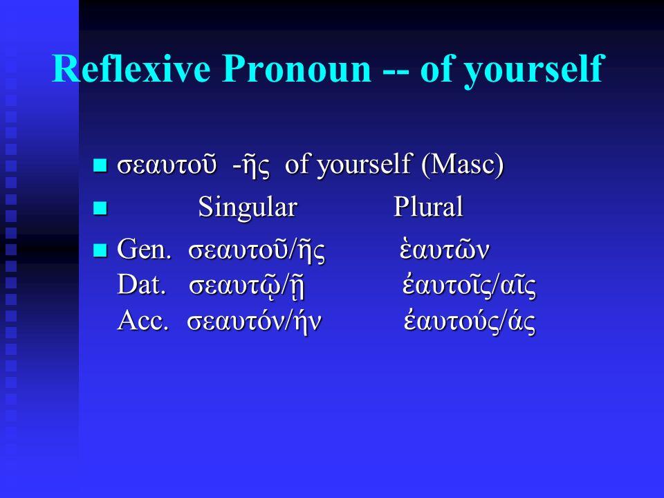 Reflexive Pronoun -- of yourself σεαυτο ῦ - ῆ ς of yourself (Masc) σεαυτο ῦ - ῆ ς of yourself (Masc) Singular Plural Singular Plural Gen. σεαυτο ῦ / ῆ