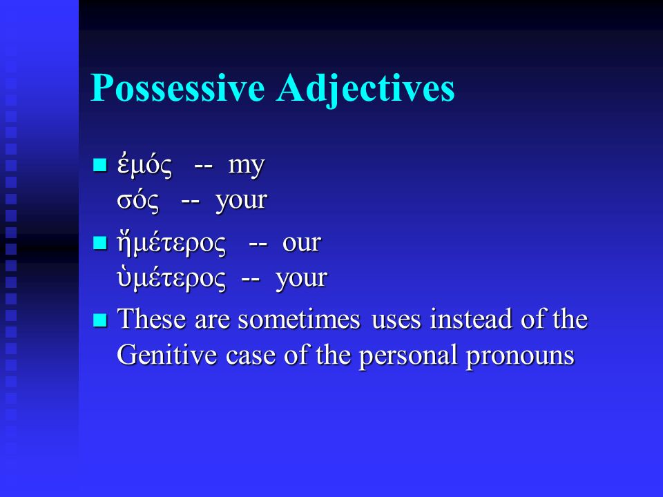 Possessive Adjectives ἐ μός -- my σός -- your ἐ μός -- my σός -- your ἥ μέτερος -- our ὑ μέτερος -- your ἥ μέτερος -- our ὑ μέτερος -- your These are sometimes uses instead of the Genitive case of the personal pronouns These are sometimes uses instead of the Genitive case of the personal pronouns