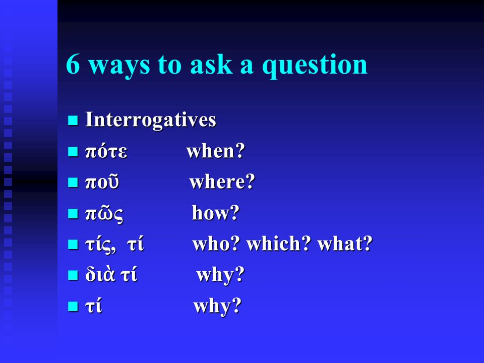 6 ways to ask a question Interrogatives Interrogatives πότε when.