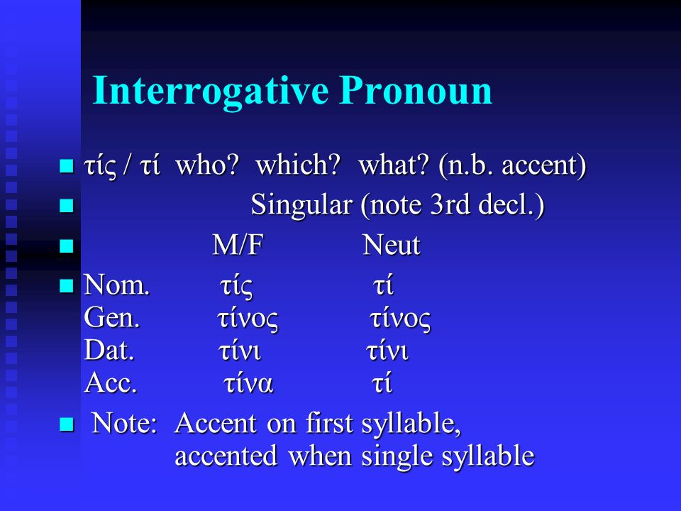 Interrogative Pronoun τίς / τί who. which. what.